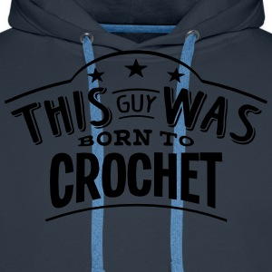 this guy was born to crochet - Sweat-shirt à capuche Premium pour hommes