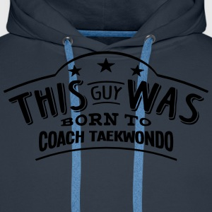this guy was born to coach taekwondo - Sweat-shirt à capuche Premium pour hommes