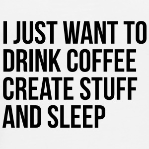 I just want to drink coffee create stuff and sleep Mugs & Drinkware - Men's Premium T-Shirt