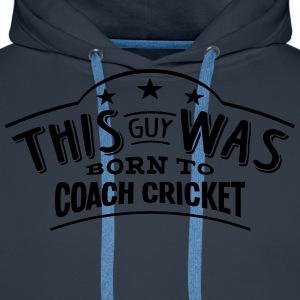 this guy was born to coach cricket - Men's Premium Hoodie