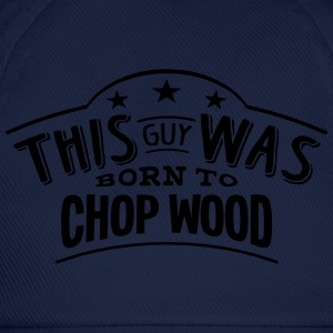 this guy was born to chop wood - Baseball Cap
