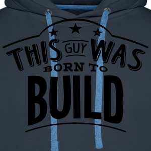 this guy was born to build - Men's Premium Hoodie