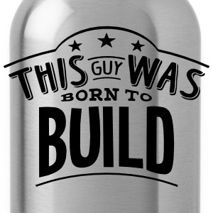 this guy was born to build - Water Bottle