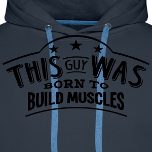 this guy was born to build muscles - Men's Premium Hoodie