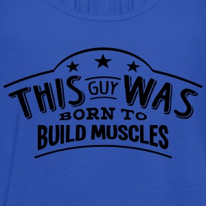 this guy was born to build muscles - Women's Tank Top by Bella