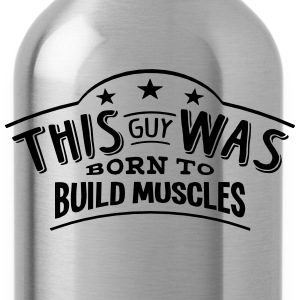 this guy was born to build muscles - Water Bottle