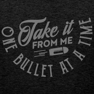 take it from me one bullet at a time T-Shirts - Männer Premium Tank Top