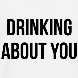Drinking about you Mugs & Drinkware - Men's Premium T-Shirt