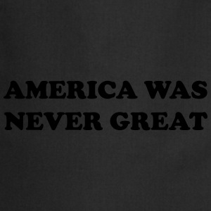America was never great T-Shirts - Cooking Apron