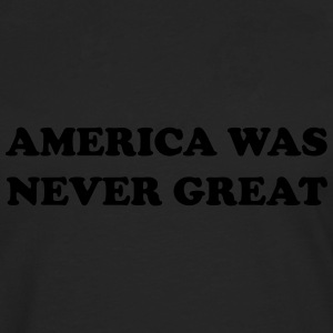 America was never great T-Shirts - Men's Premium Longsleeve Shirt