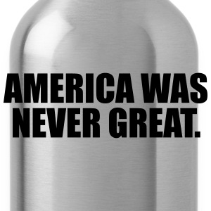 America was never great T-Shirts - Water Bottle