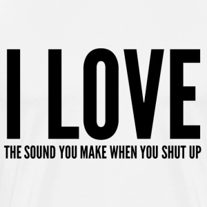 I LOVE THE SOUND YOU MAKE WHEN YOU SHUT UP Pullover & Hoodies - Männer Premium T-Shirt
