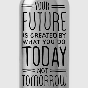 Your Future Is Created By What You Do Today T-Shirts - Water Bottle
