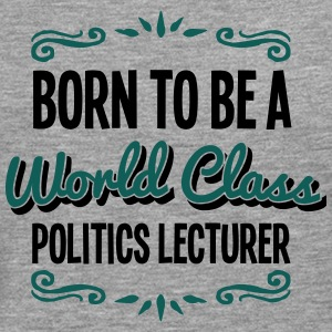 politics lecturer born to be world class - Men's Premium Longsleeve Shirt