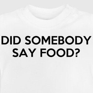 DID SOMEBODY SAY FOOD? Shirts - Baby T-Shirt