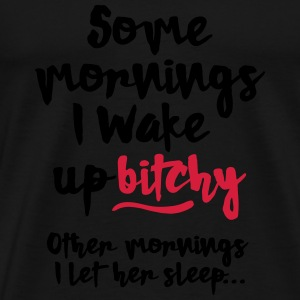 Sometimes I wake up bitchy, other mornings... Sweatshirts - Herre premium T-shirt