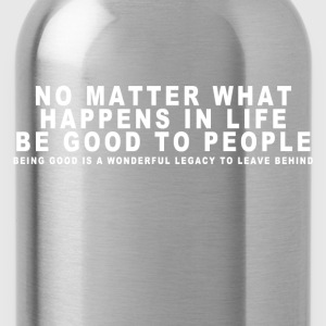 NO MATTER WHAT HAPPENS IN LIFE BE GOOD TO PEOPLE Pullover & Hoodies - Trinkflasche