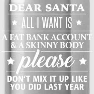 dear Santa fat bank account and skinny body - Trinkflasche