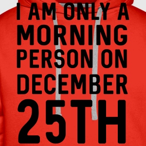 Only a morning person on December 25th T-Shirts - Men's Premium Hoodie