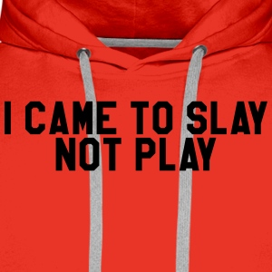 I came to slay not play T-Shirts - Men's Premium Hoodie