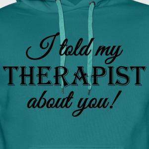 I told my therapist about you! T-Shirts - Men's Premium Hoodie