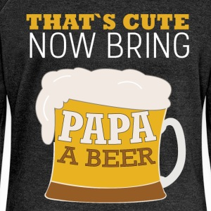 That's cute now bring papa a beer - Women's Boat Neck Long Sleeve Top