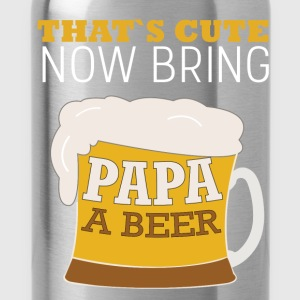 That's cute now bring papa a beer - Water Bottle