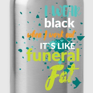 I wear black when I work out it's like funeral fat - Water Bottle