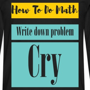 How to do math. Write down problem. Cry  - Men's Premium Longsleeve Shirt