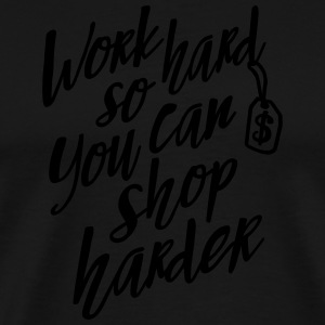 Work hard so you can shop harder Sweat-shirts - T-shirt Premium Homme