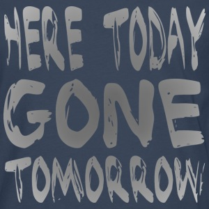 Here Today Gone Tomorrow T-shirts - Mannen Premium shirt met lange mouwen