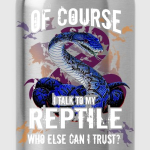 Of course I talk to my Reptile, who else can I tru - Water Bottle