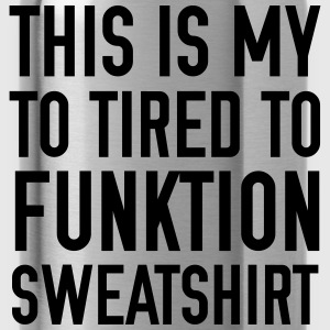 TO TIRED TO FUNKTION Hoodies & Sweatshirts - Water Bottle