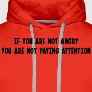 If you are not angry, you are not paying attention T-Shirts - Men's Premium Hoodie