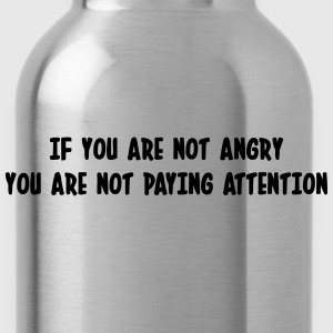If you are not angry, you are not paying attention T-Shirts - Water Bottle