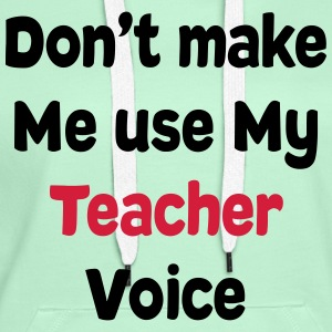 Don't make me Use my Teacher Voice T-Shirts T-Shirts - Women's Premium Hoodie