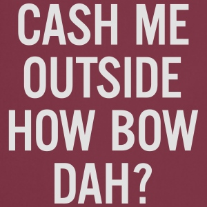 cash me outside How Bow Dah? T-Shirts - Cooking Apron