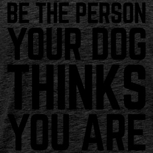 Be The Person Dog Funny Quote Tops - Männer Premium T-Shirt