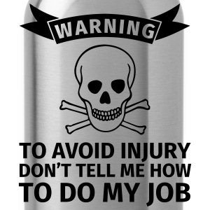WARNING! To avoid injuries, do not tell me how I h T-Shirts - Water Bottle