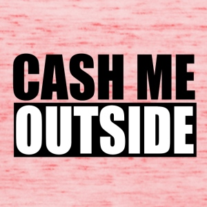 cash me outside - Frauen Tank Top von Bella