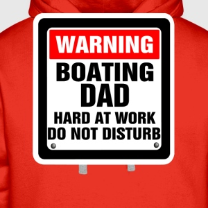 Warning Boating Dad Hard At Work Do Not Disturb T-Shirts - Men's Premium Hoodie