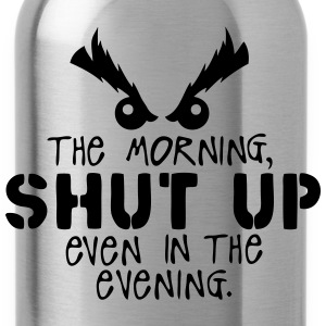 morning shut up evening quote Shirts - Water Bottle
