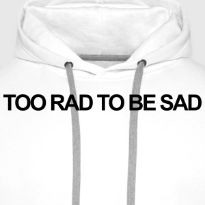 Too rad to be sad T-Shirts - Men's Premium Hoodie