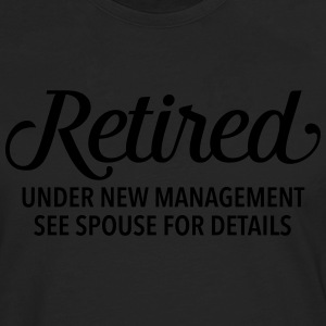 Retired - Under New Management. See Spouse... T-Shirts - Men's Premium Longsleeve Shirt