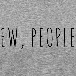 Ew People Funny Quote Toppar - Premium-T-shirt herr