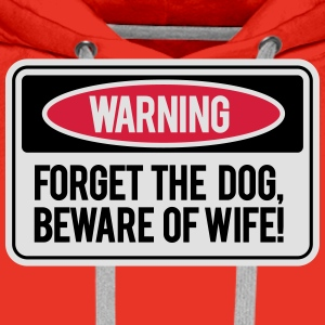 Forget the dog, beware the wife! T-Shirts - Men's Premium Hoodie