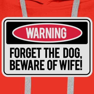 Forget the dog, beware the wife! Camisetas - Sudadera con capucha premium para hombre