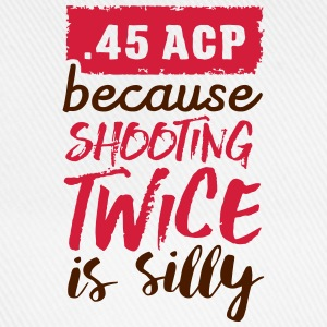 .45 ACP - because shooting twice is silly T-Shirts - Baseball Cap