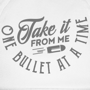 take it from me one bullet at a time T-Shirts - Baseball Cap