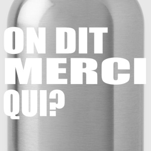 On dit merci qui?' t-shirt humour Tee shirts - Gourde